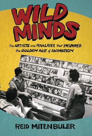 WILD MINDS ARTISTS RIVALRIES INSPIRED GOLDEN AGE ANIMATION